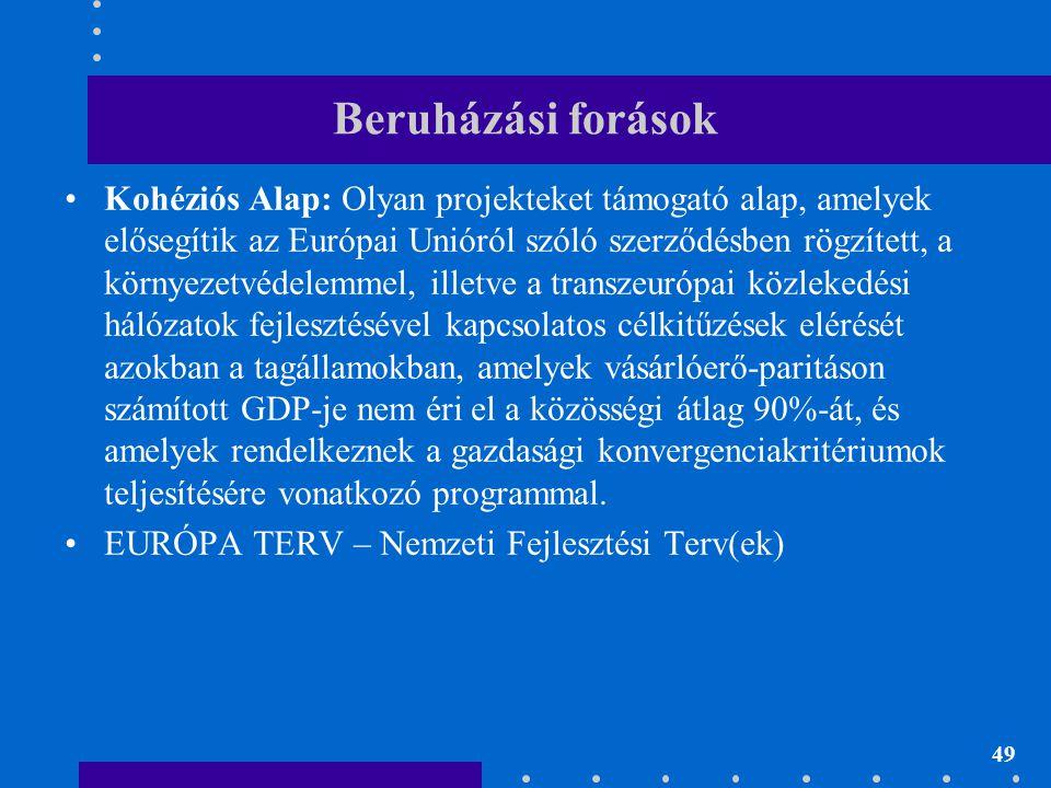 49 Beruházási forások •Kohéziós Alap: Olyan projekteket támogató alap, amelyek elősegítik az Európai Unióról szóló szerződésben rögzített, a környezet