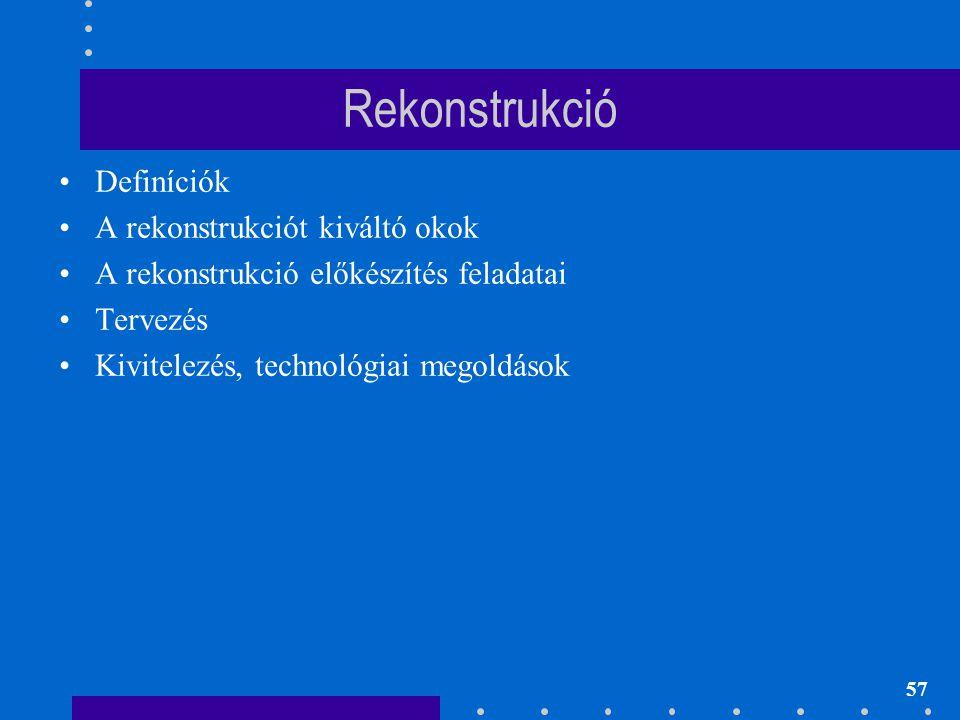 57 Rekonstrukció •Definíciók •A rekonstrukciót kiváltó okok •A rekonstrukció előkészítés feladatai •Tervezés •Kivitelezés, technológiai megoldások