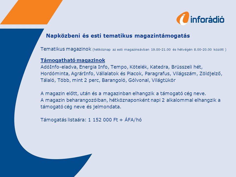 Napközbeni és esti tematikus magazintámogatás Tematikus magazinok (hétköznap az esti magazinsávban 19.00-21.00 és hétvégén 8.00-20.00 között ) Támogatható magazinok AdóInfo-eladva, Energia Info, Tempo, Kötelék, Katedra, Brüsszeli hét, Hordóminta, AgrárInfo, Vállalatok és Piacok, Paragrafus, Világszám, Zöldjelző, Tálaló, Több, mint 2 perc, Barangoló, Gólvonal, Világtükör A magazin előtt, után és a magazinban elhangzik a támogató cég neve.