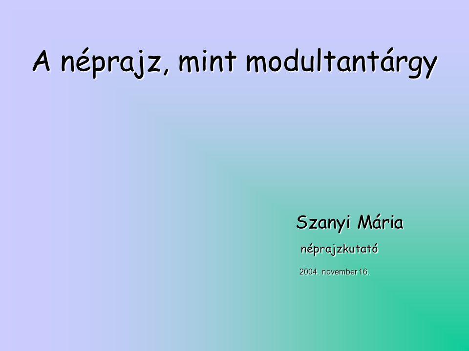A néprajz, mint modultantárgy Szanyi Mária Szanyi Mária néprajzkutató néprajzkutató 2004.