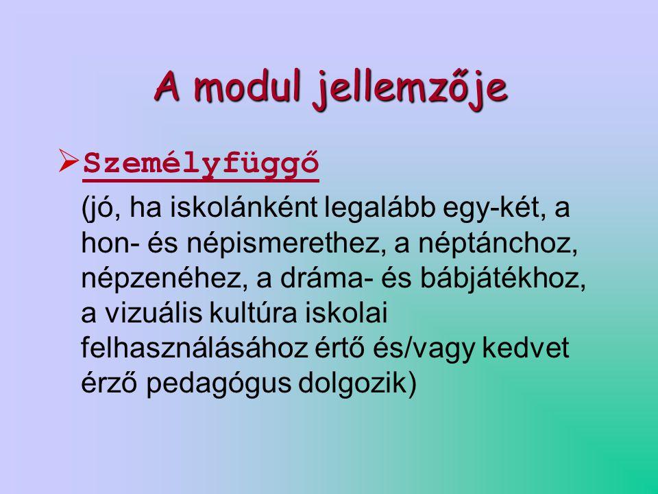 A modul jellemzője  Személyfüggő (jó, ha iskolánként legalább egy-két, a hon- és népismerethez, a néptánchoz, népzenéhez, a dráma- és bábjátékhoz, a vizuális kultúra iskolai felhasználásához értő és/vagy kedvet érző pedagógus dolgozik)