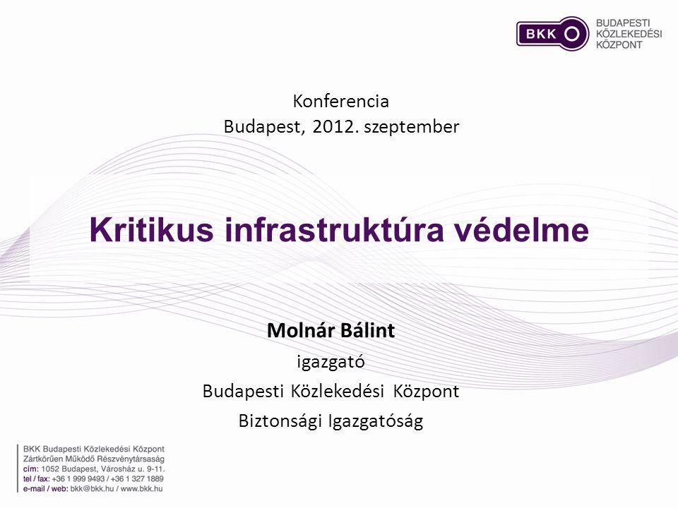 Kritikus infrastruktúra védelme Konferencia Budapest, 2012. szeptember Molnár Bálint igazgató Budapesti Közlekedési Központ Biztonsági Igazgatóság