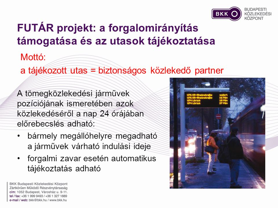 FUTÁR projekt: a forgalomirányítás támogatása és az utasok tájékoztatása A tömegközlekedési járművek pozíciójának ismeretében azok közlekedéséről a nap 24 órájában előrebecslés adható: •bármely megállóhelyre megadható a járművek várható indulási ideje •forgalmi zavar esetén automatikus tájékoztatás adható Mottó: a tájékozott utas = biztonságos közlekedő partner