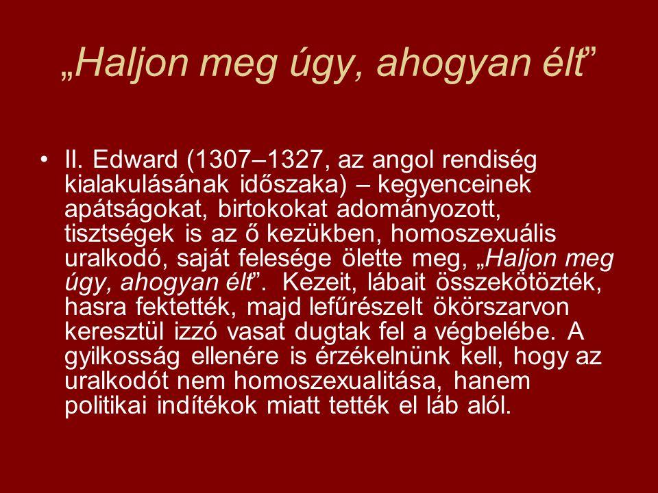 """""""Haljon meg úgy, ahogyan élt"""" •II. Edward (1307–1327, az angol rendiség kialakulásának időszaka) – kegyenceinek apátságokat, birtokokat adományozott,"""