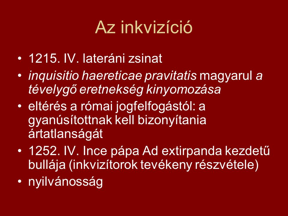 Az inkvizíció •1215. IV. lateráni zsinat •inquisitio haereticae pravitatis magyarul a tévelygő eretnekség kinyomozása •eltérés a római jogfelfogástól: