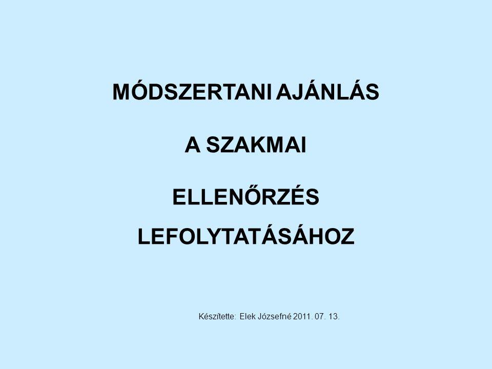 MÓDSZERTANI AJÁNLÁS A SZAKMAI ELLENŐRZÉS LEFOLYTATÁSÁHOZ Készítette: Elek Józsefné 2011. 07. 13.