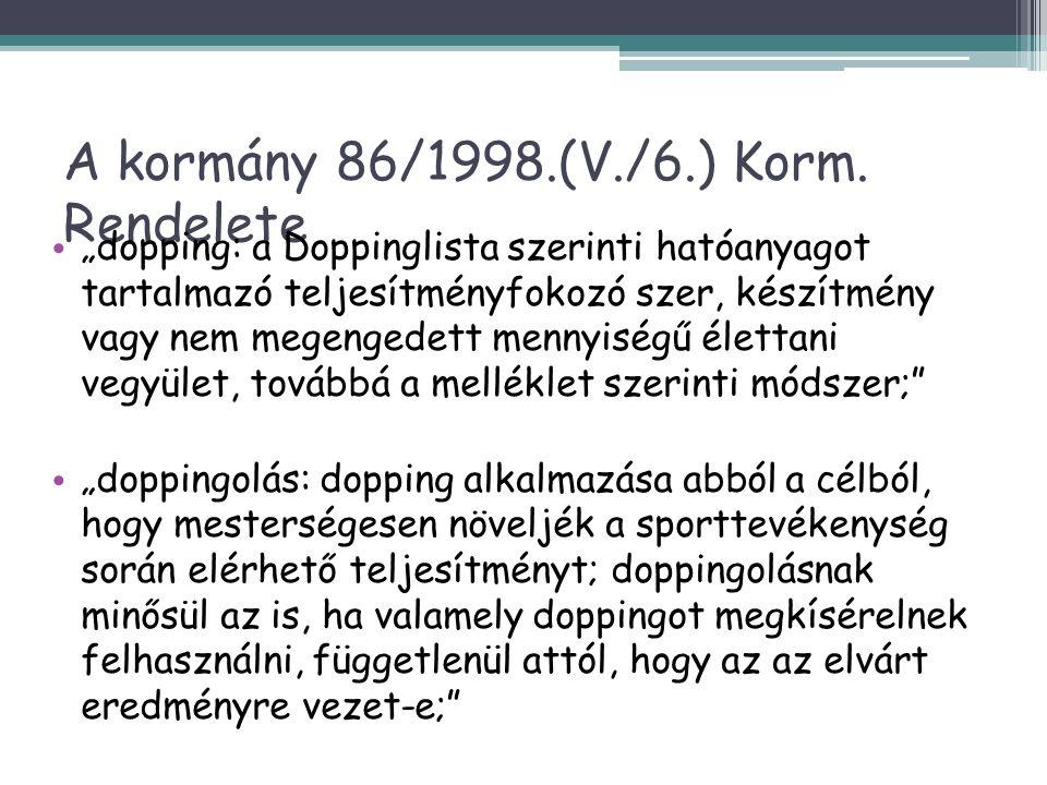 A kormány 55/2004.(III.31.) rendelete • dopping: a doppinglista szerinti hatóanyagot tartalmazó teljesítményfokozó - vagy annak elfedését, illetve gyorsabb kiürülését elősegítő - szer, készítmény vagy élettani vegyület, továbbá az 1.számú melléklet szerinti módszer; • WADA (World Antidoping Agency) • Nemzeti doppingellenes szervezet: • Magyar Antidopping Csoport (Tiszeker Ágnes) ▫ Nemzeti Doppingellenes Koordinációs Testület, ▫ a szövetségek, ▫ azon sportrendezvények szervezői, amelyek doppingellenőrzést végeznek a rendezvényen