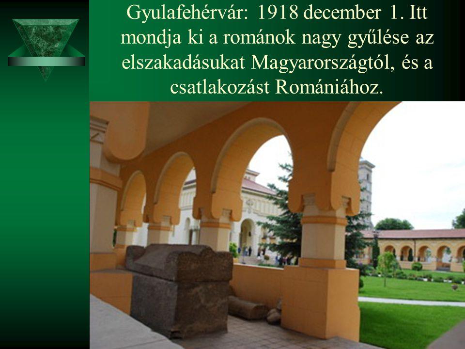 Gyulafehérvár: 1918 december 1. Itt mondja ki a románok nagy gyűlése az elszakadásukat Magyarországtól, és a csatlakozást Romániához.