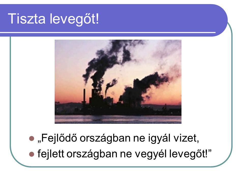 """Tiszta levegőt!  """"Fejlődő országban ne igyál vizet,  fejlett országban ne vegyél levegőt!"""""""