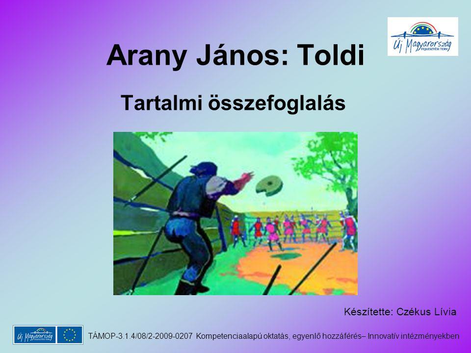 Arany János: Toldi Tartalmi összefoglalás Készítette: Czékus Lívia TÁMOP-3.1.4/08/2-2009-0207 Kompetenciaalapú oktatás, egyenlő hozzáférés– Innovatív