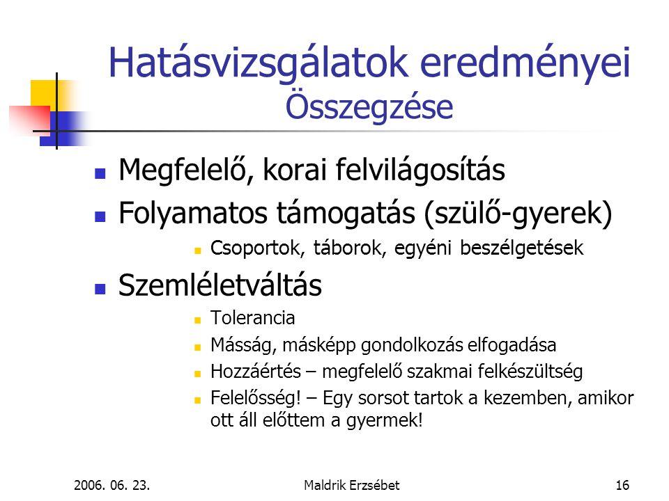 2006. 06. 23.Maldrik Erzsébet16 Hatásvizsgálatok eredményei Összegzése  Megfelelő, korai felvilágosítás  Folyamatos támogatás (szülő-gyerek)  Csopo