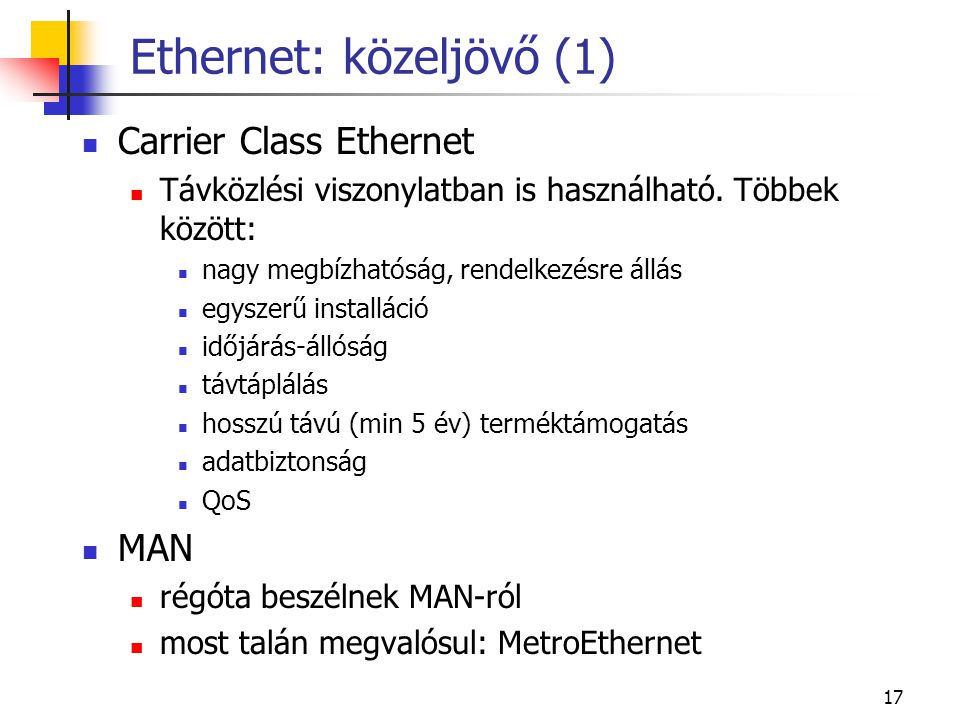 17 Ethernet: közeljövő (1)  Carrier Class Ethernet  Távközlési viszonylatban is használható. Többek között:  nagy megbízhatóság, rendelkezésre állá