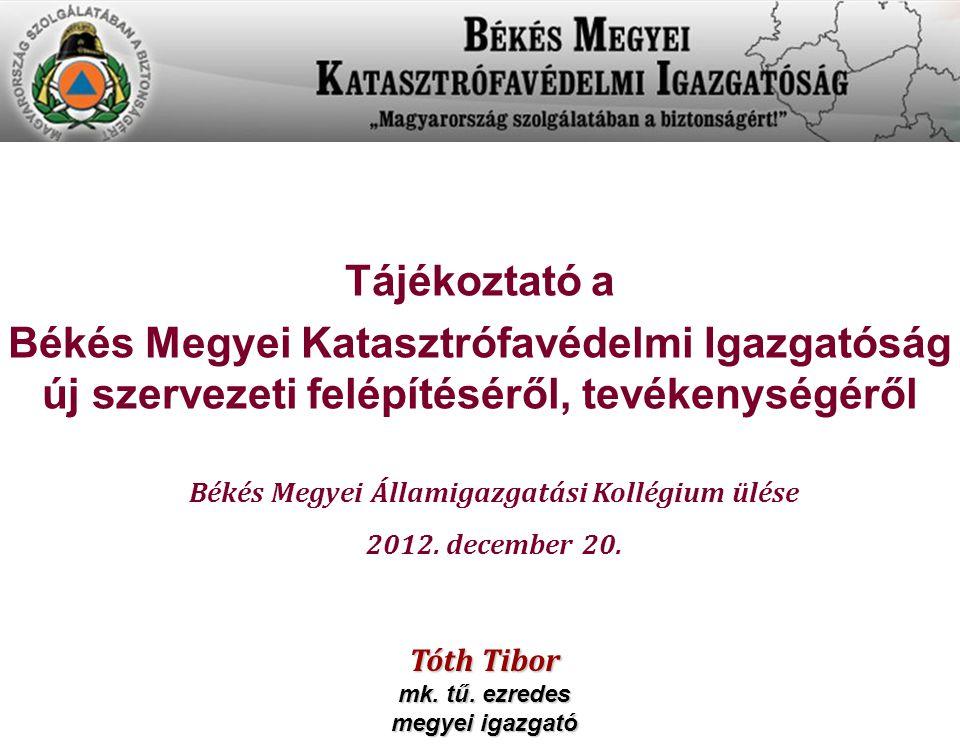 Tájékoztató a Békés Megyei Katasztrófavédelmi Igazgatóság új szervezeti felépítéséről, tevékenységéről Békés Megyei Államigazgatási Kollégium ülése 20