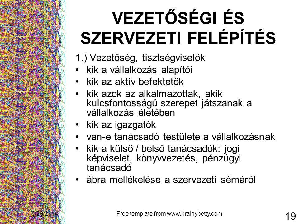 6/29/2014Free template from www.brainybetty.com 19 VEZETŐSÉGI ÉS SZERVEZETI FELÉPÍTÉS 1.) Vezetőség, tisztségviselők •kik a vállalkozás alapítói •kik