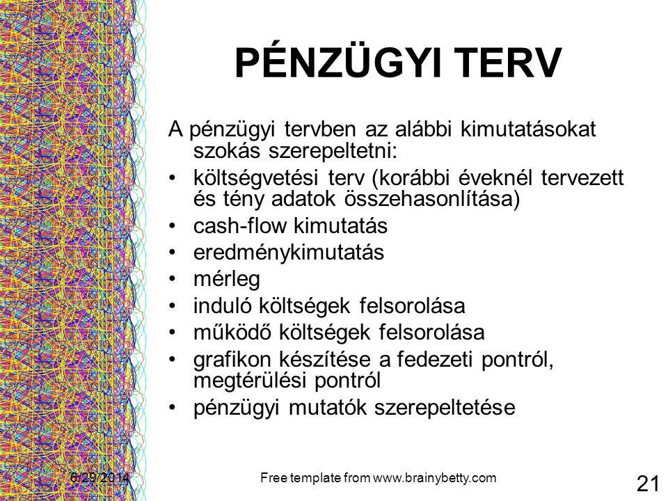 6/29/2014Free template from www.brainybetty.com 21 PÉNZÜGYI TERV A pénzügyi tervben az alábbi kimutatásokat szokás szerepeltetni: •költségvetési terv