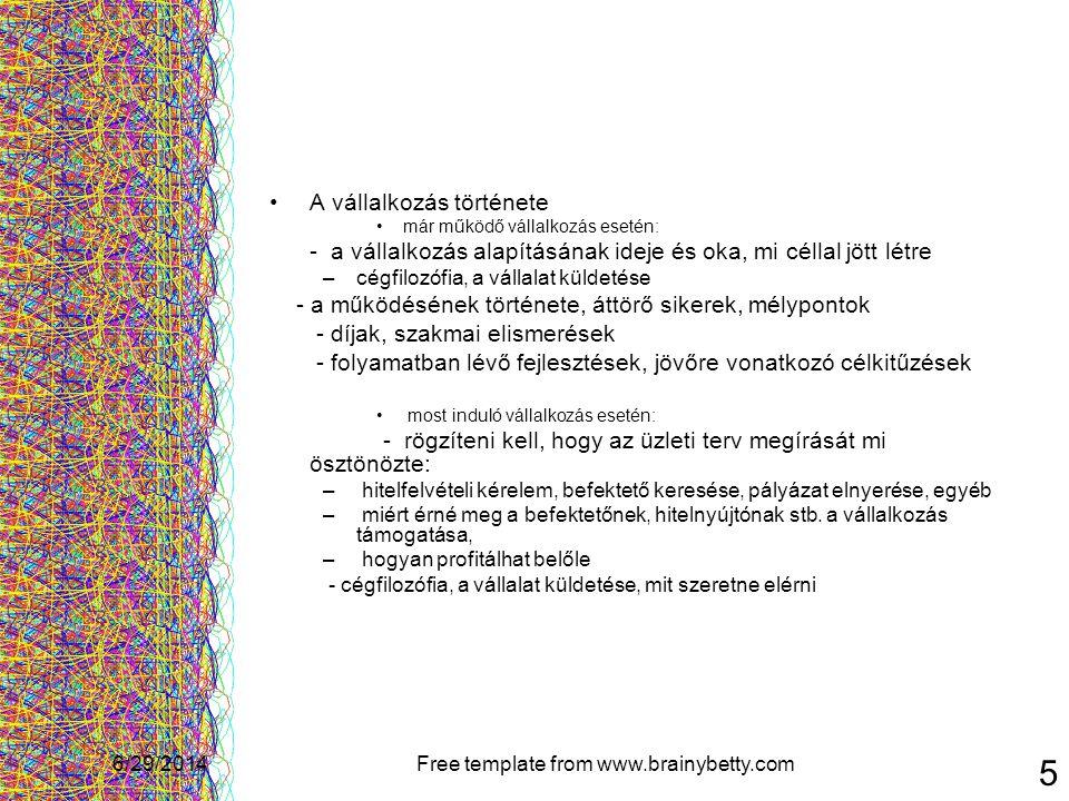 6/29/2014Free template from www.brainybetty.com 16 Termékek / szolgáltatások: •a kínált termékek / szolgáltatások típusa •a termék életgörbe melyik szakaszában helyezkednek el (bevezetés, növekedés, érettség, hanyatlás) •milyen termékfejlesztések folynak a vállalkozásnál •a vállalkozás által kínált termékek / szolgáltatások egymáshoz való viszonya - azonos igényeket kielégítő termékek / szolgáltatások - egymást kiegészítő termékek / szolgáltatások - egymástól eltérő igényeket kielégítő termékek / szolgáltatások • alkalmazott termék - piac stratégiák: - piackiaknázás - piacfejlesztés - termékfejlesztés - diverzifikáció - termékkivonás a piacról • a termékfejlesztések ütemezése • a vállalkozás által kínált termékek / szolgáltatások milyen előnyöket nyújtanak a vásárlók számára