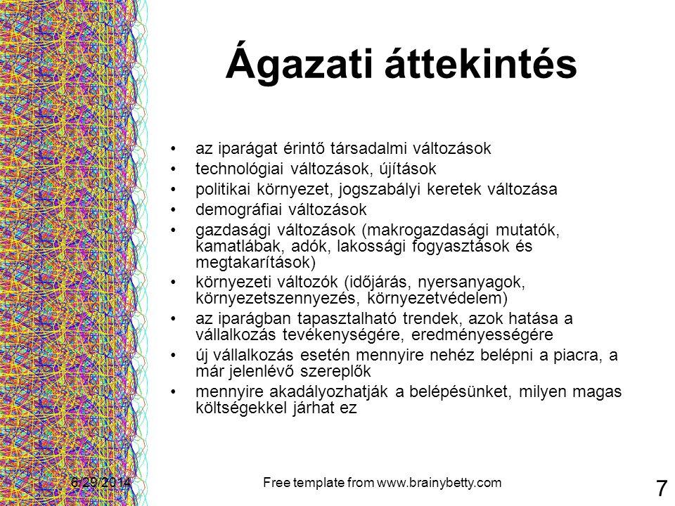 6/29/2014Free template from www.brainybetty.com 18 2.) Gyártási terv •a vállalkozás fő beszállítói •a beszállítók osztályozása (ár, szállítási feltételek,megbízhatóság) •milyen gyártási eljárásokat alkalmaz a vállalkozás •a gyártási / előállítási folyamat rövid bemutatása •a gyártási folyamathoz kapcsolódó költségek felsorolása •mik a kutatási és fejlesztési folyamatokhoz kötődő költségek és határidők •milyen eszközigénnyel jár együtt a termékek / szolgáltatások előállítása •milyen helyigénnyel jár együtt a termékek / szolgáltatások előállítása (raktár, gyárüzem) •alvállalkozók részt vesznek-e a gyártási folyamatban •milyen szervízhálózatot működtet a cég •jár-e terméktámogatás a termékekhez / szolgáltatásokhoz