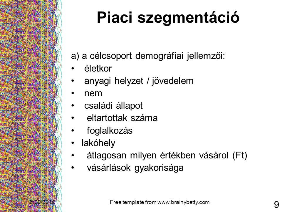 6/29/2014Free template from www.brainybetty.com 9 Piaci szegmentáció a) a célcsoport demográfiai jellemzői: • életkor • anyagi helyzet / jövedelem • n