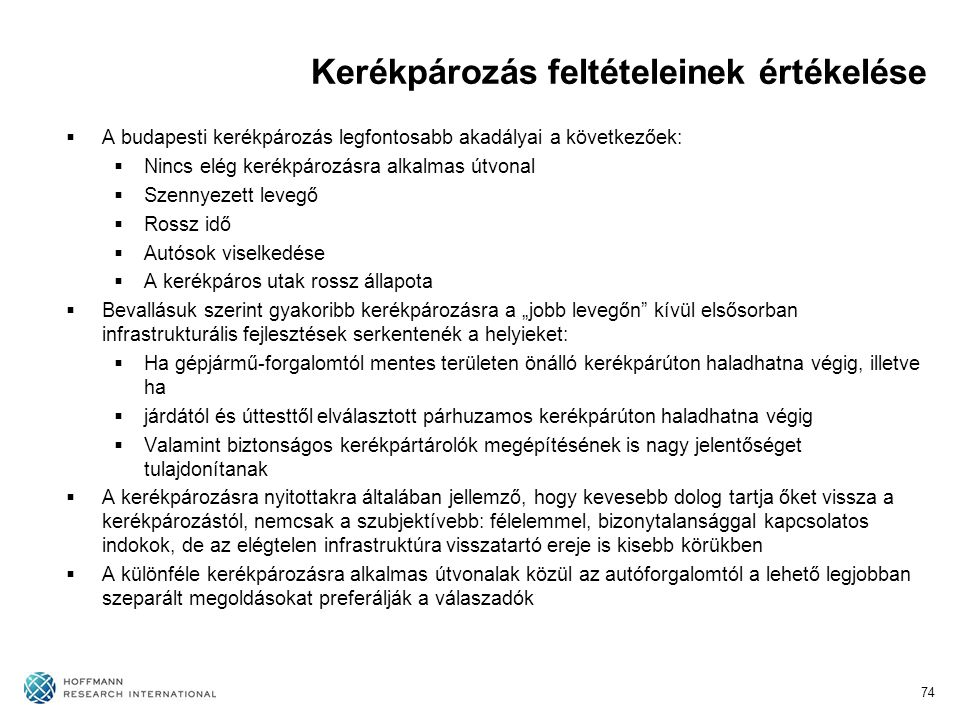 """Kerékpározás feltételeinek értékelése  A budapesti kerékpározás legfontosabb akadályai a következőek:  Nincs elég kerékpározásra alkalmas útvonal  Szennyezett levegő  Rossz idő  Autósok viselkedése  A kerékpáros utak rossz állapota  Bevallásuk szerint gyakoribb kerékpározásra a """"jobb levegőn kívül elsősorban infrastrukturális fejlesztések serkentenék a helyieket:  Ha gépjármű-forgalomtól mentes területen önálló kerékpárúton haladhatna végig, illetve ha  járdától és úttesttől elválasztott párhuzamos kerékpárúton haladhatna végig  Valamint biztonságos kerékpártárolók megépítésének is nagy jelentőséget tulajdonítanak  A kerékpározásra nyitottakra általában jellemző, hogy kevesebb dolog tartja őket vissza a kerékpározástól, nemcsak a szubjektívebb: félelemmel, bizonytalansággal kapcsolatos indokok, de az elégtelen infrastruktúra visszatartó ereje is kisebb körükben  A különféle kerékpározásra alkalmas útvonalak közül az autóforgalomtól a lehető legjobban szeparált megoldásokat preferálják a válaszadók 74"""