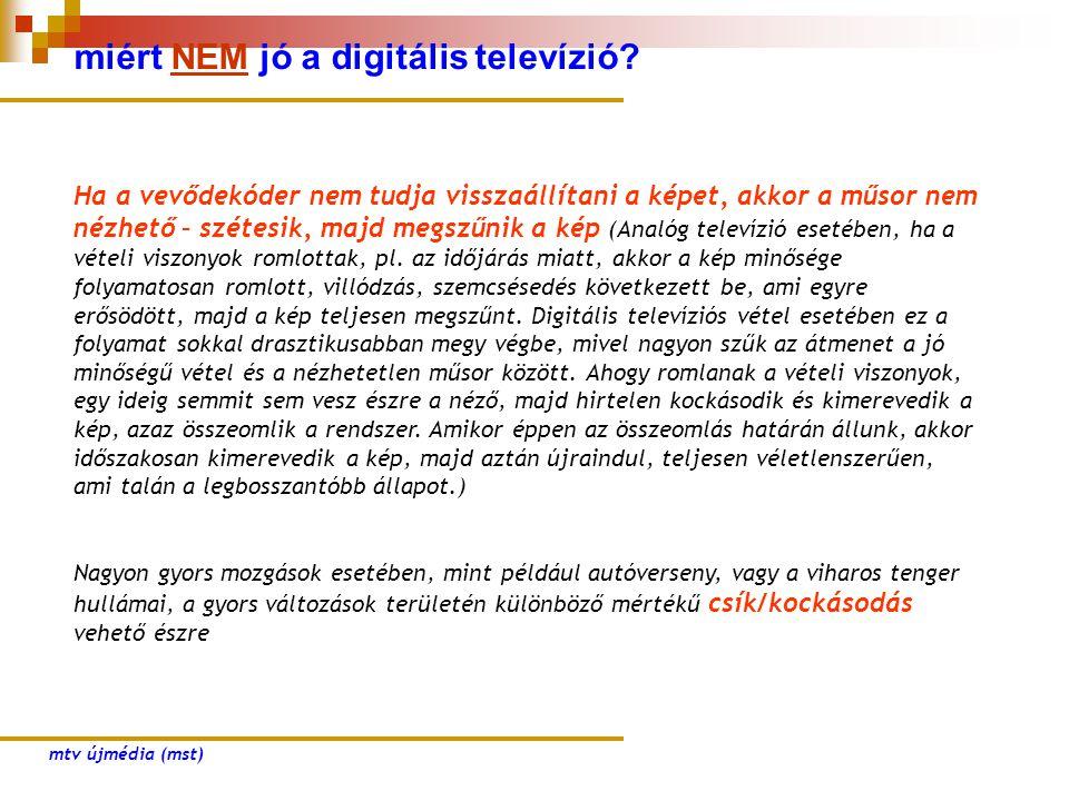 miért NEM jó a digitális televízió? Ha a vevődekóder nem tudja visszaállítani a képet, akkor a műsor nem nézhető – szétesik, majd megszűnik a kép (Ana