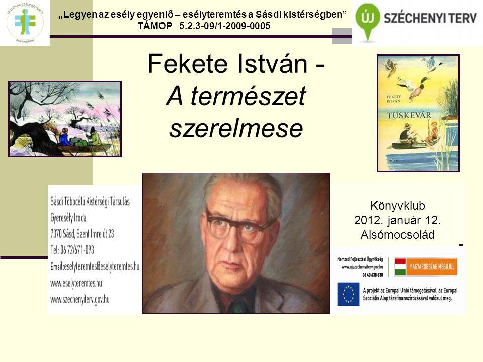"""Fekete István - A természet szerelmese """"Legyen az esély egyenlő – esélyteremtés a Sásdi kistérségben TÁMOP 5.2.3-09/1-2009-0005 Könyvklub 2012."""