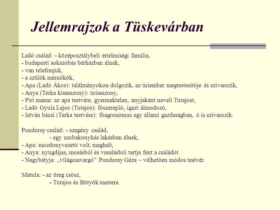 Jellemrajzok a Tüskevárban Ladó család: - középosztálybeli értelmiségi família, - budapesti sokszobás bérházban élnek, - van telefonjuk, - a szülők mérnökök, - Apa (Ladó Ákos): találmányokon dolgozik, az úriember megtestesítője és szivarozik, - Anya (Terka kisasszony): úriasszony, - Piri mama: az apa testvére, gyermektelen, anyjaként neveli Tutajost, - Ladó Gyula Lajos (Tutajos): főszereplő, igazi álmodozó, - István bácsi (Terka testvére): főagronómus egy állami gazdaságban, ő is szivarozik.