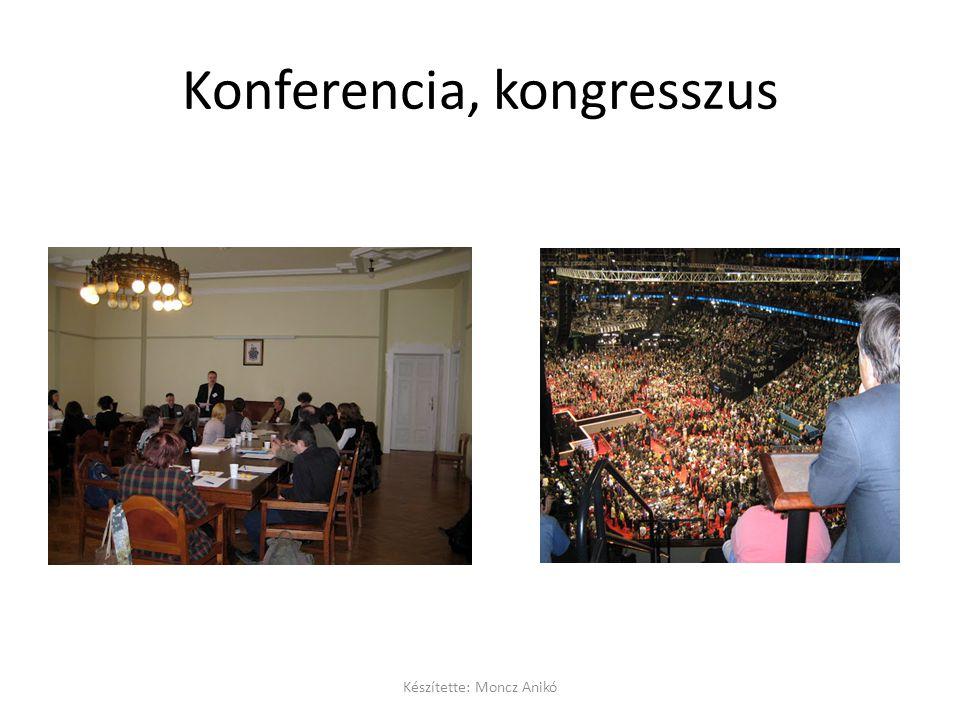 Konferencia, kongresszus Készítette: Moncz Anikó