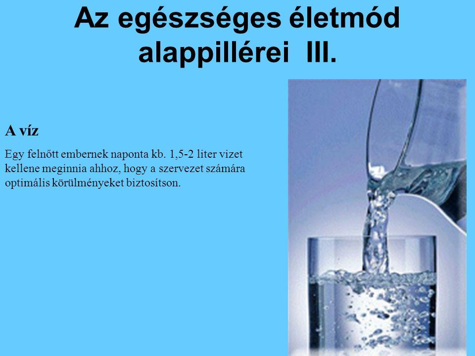 Az egészséges életmód alappillérei III. A víz Egy felnőtt embernek naponta kb. 1,5-2 liter vizet kellene meginnia ahhoz, hogy a szervezet számára opti