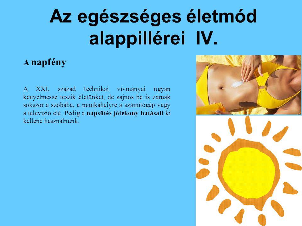 Az egészséges életmód alappillérei IV. A napfény A XXI. század technikai vívmányai ugyan kényelmessé teszik életünket, de sajnos be is zárnak sokszor