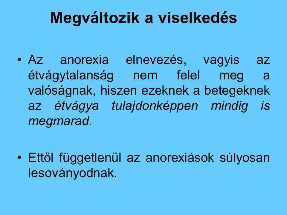 Megváltozik a viselkedés •Az anorexia elnevezés, vagyis az étvágytalanság nem felel meg a valóságnak, hiszen ezeknek a betegeknek az étvágya tulajdonk