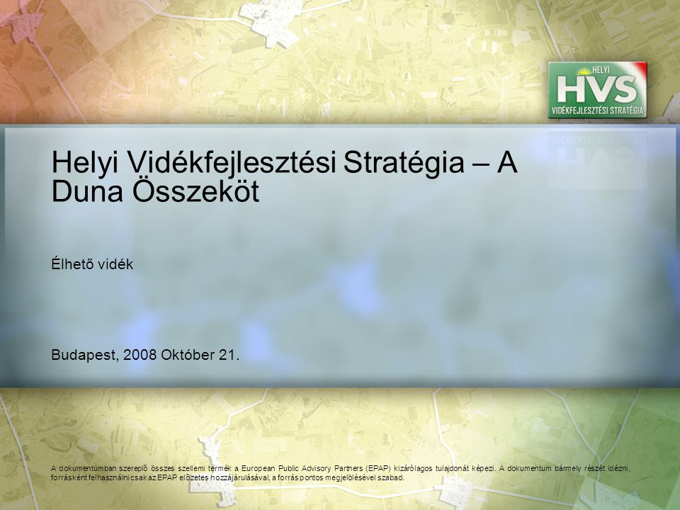 Budapest, 2008 Október 21. Helyi Vidékfejlesztési Stratégia – A Duna Összeköt A dokumentumban szereplő összes szellemi termék a European Public Adviso
