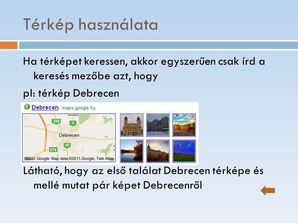 Térkép használata Ha térképet keressen, akkor egyszerűen csak írd a keresés mezőbe azt, hogy pl: térkép Debrecen Látható, hogy az első találat Debrece