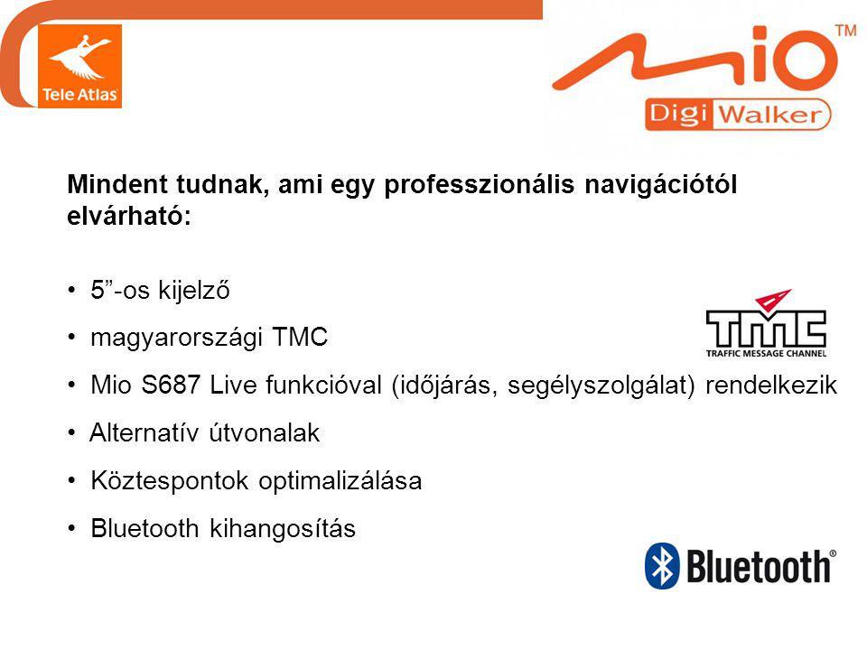 Mindent tudnak, ami egy professzionális navigációtól elvárható: • 5 -os kijelző • magyarországi TMC • Mio S687 Live funkcióval (időjárás, segélyszolgálat) rendelkezik • Alternatív útvonalak • Köztespontok optimalizálása • Bluetooth kihangosítás