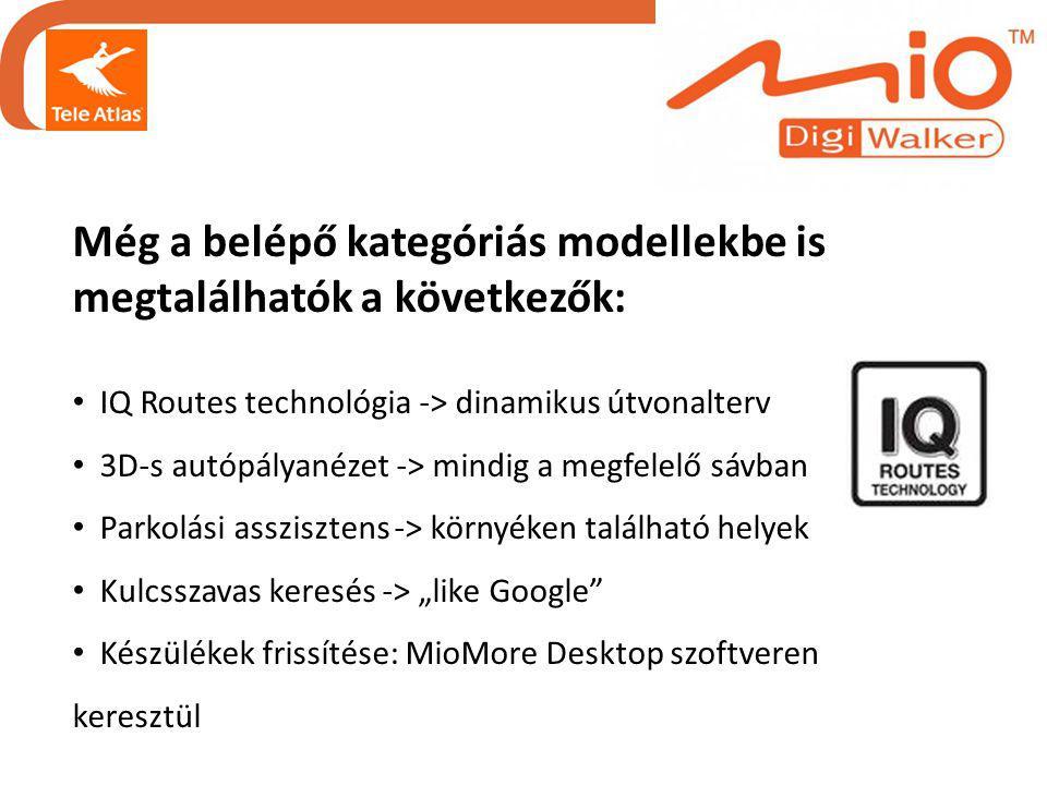 """Még a belépő kategóriás modellekbe is megtalálhatók a következők: • IQ Routes technológia -> dinamikus útvonalterv • 3D-s autópályanézet -> mindig a megfelelő sávban • Parkolási asszisztens -> környéken található helyek • Kulcsszavas keresés -> """"like Google • Készülékek frissítése: MioMore Desktop szoftveren keresztül"""