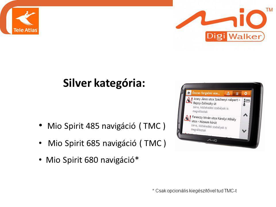 Silver kategória: • Mio Spirit 485 navigáció ( TMC ) • Mio Spirit 685 navigáció ( TMC ) • Mio Spirit 680 navigáció* * Csak opcionális kiegészítővel tud TMC-t