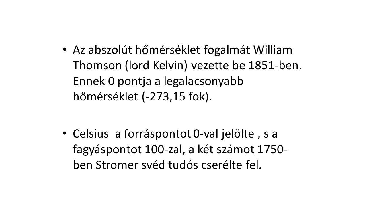 • Az abszolút hőmérséklet fogalmát William Thomson (lord Kelvin) vezette be 1851-ben. Ennek 0 pontja a legalacsonyabb hőmérséklet (-273,15 fok). • Cel