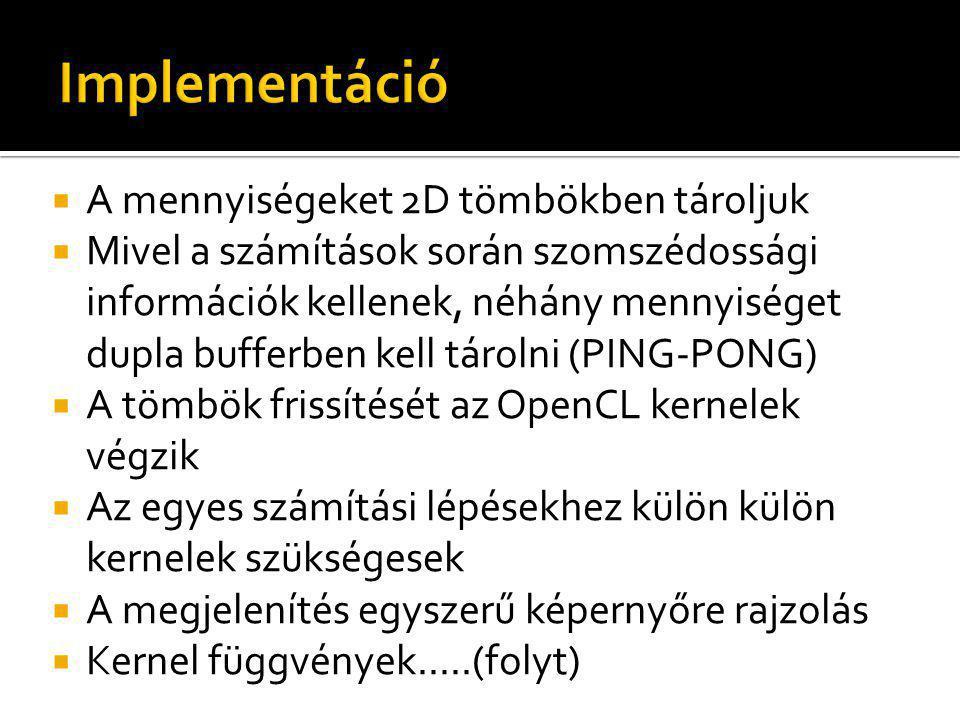  A mennyiségeket 2D tömbökben tároljuk  Mivel a számítások során szomszédossági információk kellenek, néhány mennyiséget dupla bufferben kell tárolni (PING-PONG)  A tömbök frissítését az OpenCL kernelek végzik  Az egyes számítási lépésekhez külön külön kernelek szükségesek  A megjelenítés egyszerű képernyőre rajzolás  Kernel függvények.....(folyt)