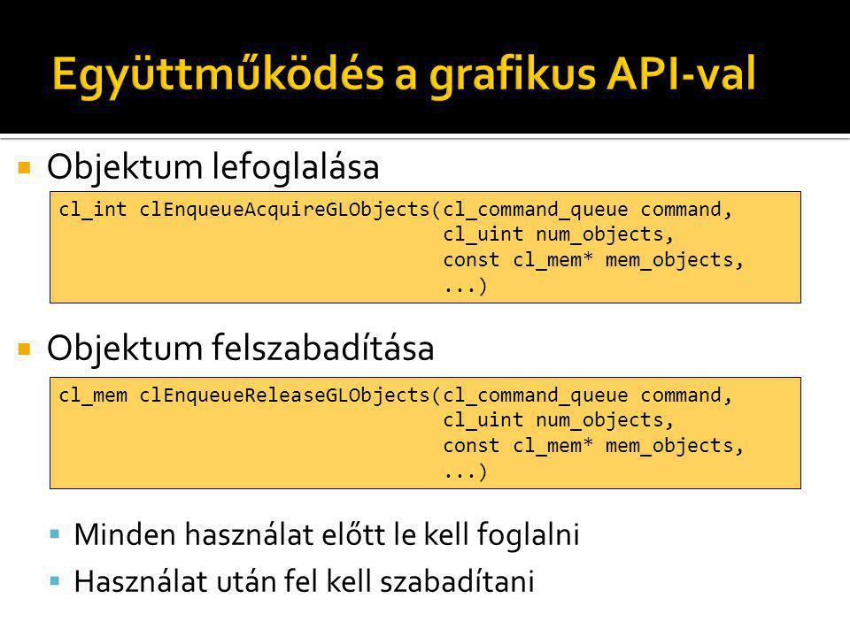  Objektum lefoglalása  Objektum felszabadítása  Minden használat előtt le kell foglalni  Használat után fel kell szabadítani cl_int clEnqueueAcquireGLObjects(cl_command_queue command, cl_uint num_objects, const cl_mem* mem_objects,...) cl_mem clEnqueueReleaseGLObjects(cl_command_queue command, cl_uint num_objects, const cl_mem* mem_objects,...)