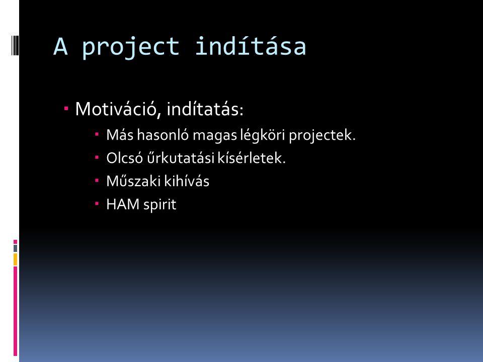 A project indítása  Motiváció, indítatás:  Más hasonló magas légköri projectek.  Olcsó űrkutatási kísérletek.  Műszaki kihívás  HAM spirit