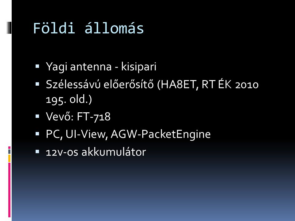Földi állomás  Yagi antenna - kisipari  Szélessávú előerősítő (HA8ET, RT ÉK 2010 195. old.)  Vevő: FT-718  PC, UI-View, AGW-PacketEngine  12v-os