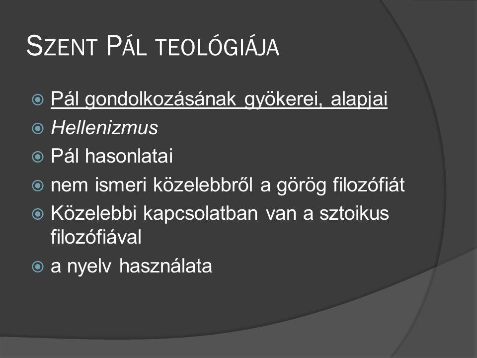 S ZENT P ÁL TEOLÓGIÁJA  Pál gondolkozásának gyökerei, alapjai  Hellenizmus  Pál hasonlatai  nem ismeri közelebbről a görög filozófiát  Közelebbi kapcsolatban van a sztoikus filozófiával  a nyelv használata