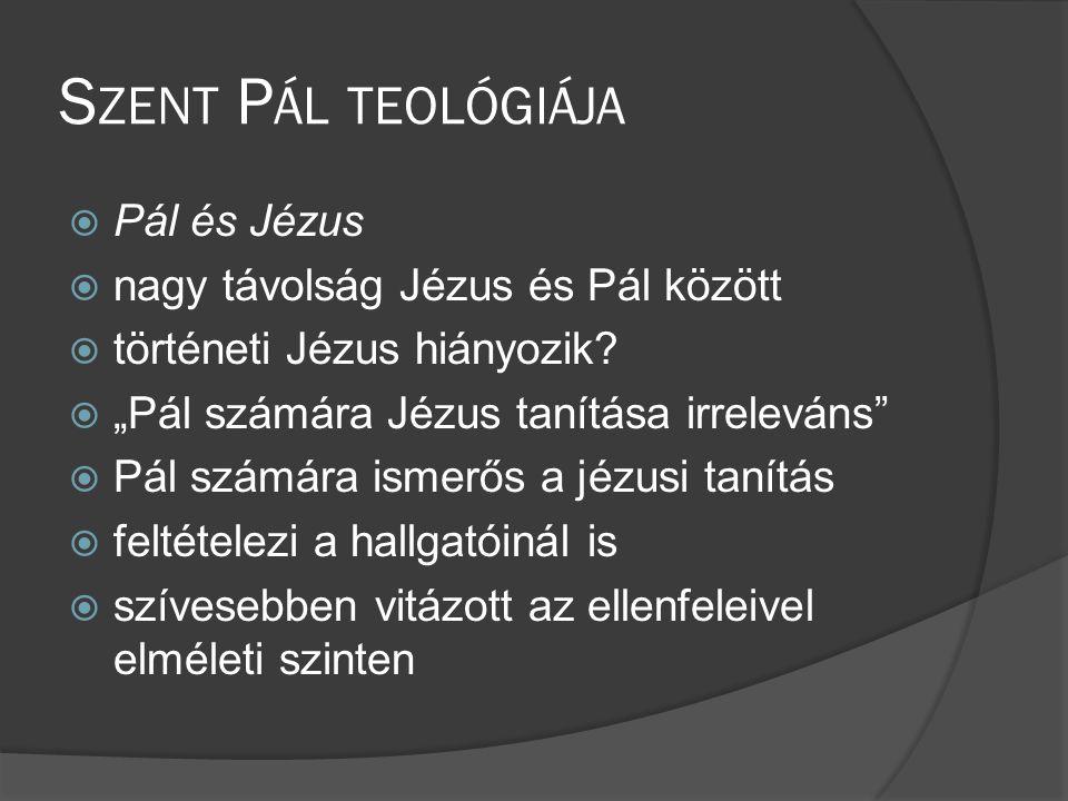 S ZENT P ÁL TEOLÓGIÁJA  Pál és Jézus  nagy távolság Jézus és Pál között  történeti Jézus hiányozik.