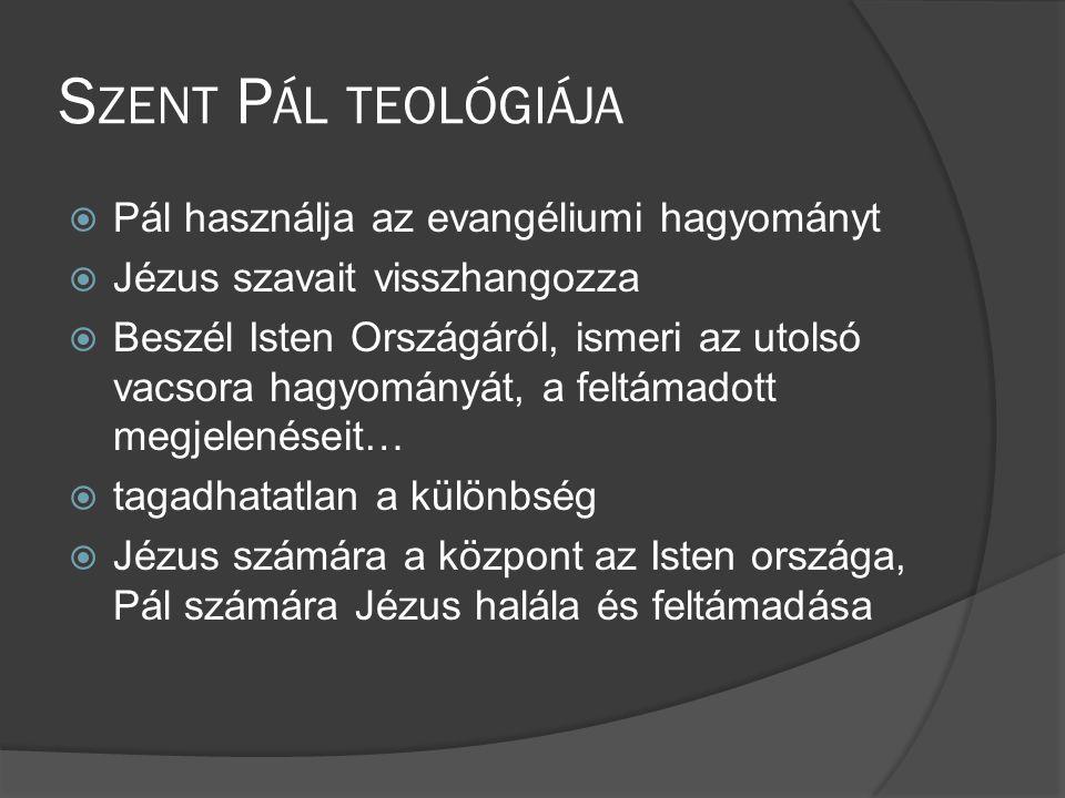 S ZENT P ÁL TEOLÓGIÁJA  Pál használja az evangéliumi hagyományt  Jézus szavait visszhangozza  Beszél Isten Országáról, ismeri az utolsó vacsora hagyományát, a feltámadott megjelenéseit…  tagadhatatlan a különbség  Jézus számára a központ az Isten országa, Pál számára Jézus halála és feltámadása