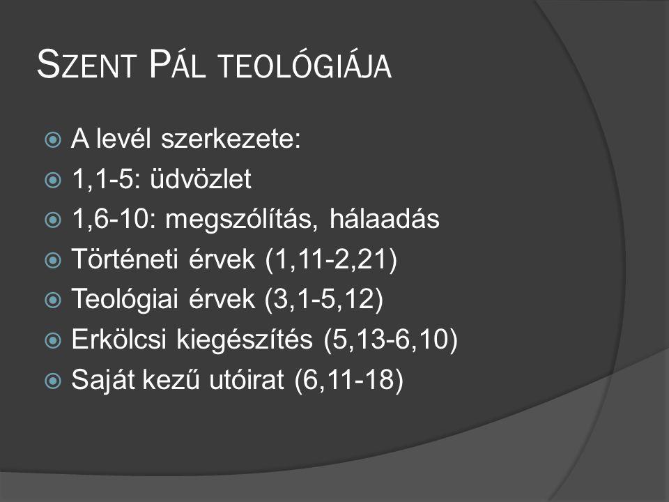 S ZENT P ÁL TEOLÓGIÁJA  A levél szerkezete:  1,1-5: üdvözlet  1,6-10: megszólítás, hálaadás  Történeti érvek (1,11-2,21)  Teológiai érvek (3,1-5,12)  Erkölcsi kiegészítés (5,13-6,10)  Saját kezű utóirat (6,11-18)