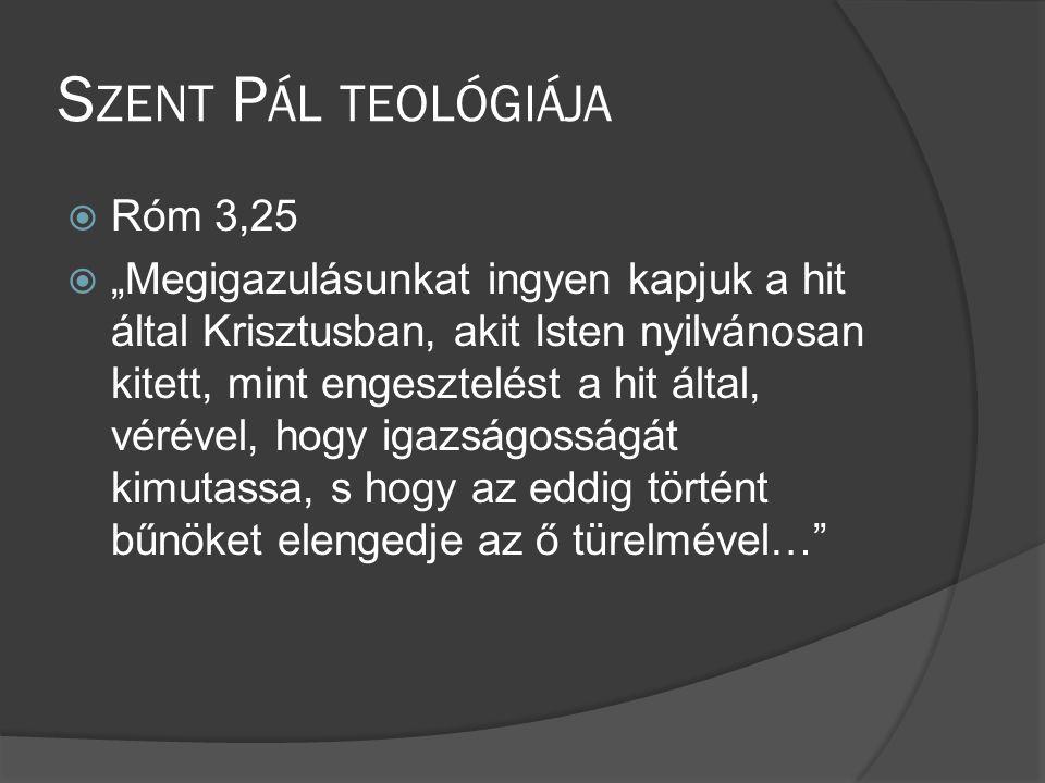 """S ZENT P ÁL TEOLÓGIÁJA  Róm 3,25  """"Megigazulásunkat ingyen kapjuk a hit által Krisztusban, akit Isten nyilvánosan kitett, mint engesztelést a hit által, vérével, hogy igazságosságát kimutassa, s hogy az eddig történt bűnöket elengedje az ő türelmével…"""