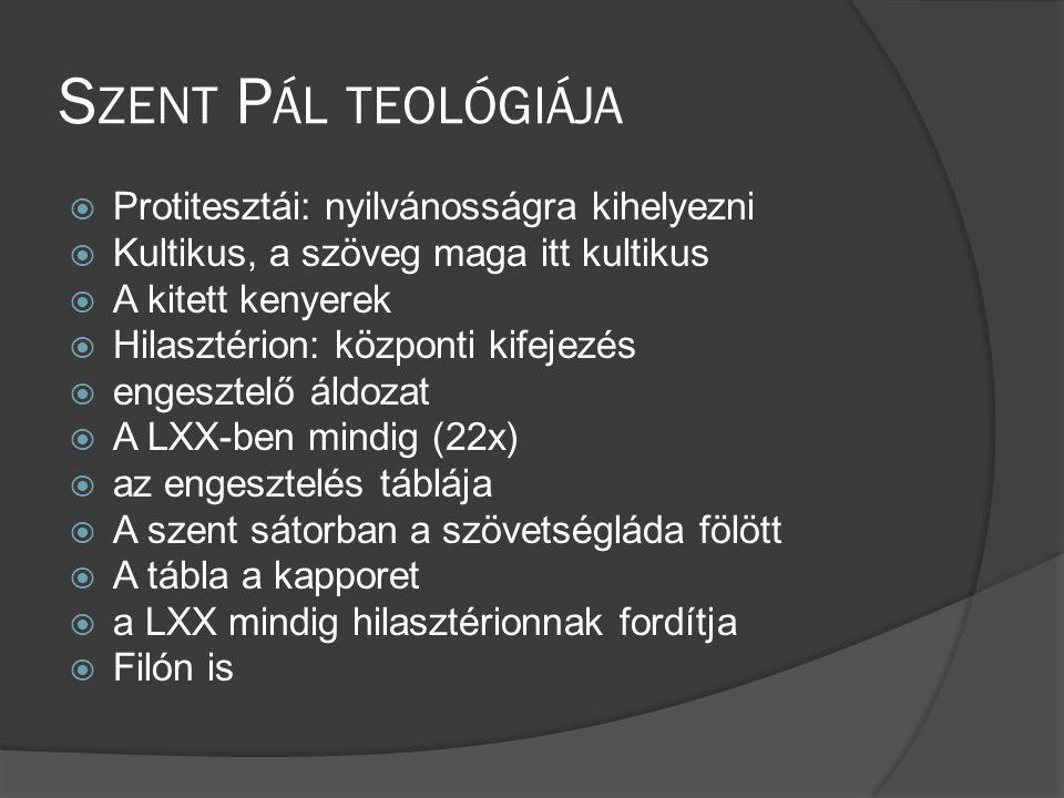 S ZENT P ÁL TEOLÓGIÁJA  Protitesztái: nyilvánosságra kihelyezni  Kultikus, a szöveg maga itt kultikus  A kitett kenyerek  Hilasztérion: központi kifejezés  engesztelő áldozat  A LXX-ben mindig (22x)  az engesztelés táblája  A szent sátorban a szövetségláda fölött  A tábla a kapporet  a LXX mindig hilasztérionnak fordítja  Filón is
