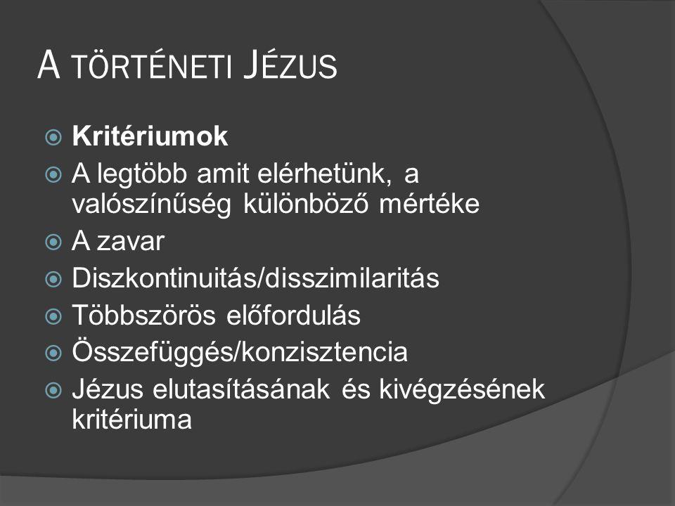 A TÖRTÉNETI J ÉZUS  Kritériumok  A legtöbb amit elérhetünk, a valószínűség különböző mértéke  A zavar  Diszkontinuitás/disszimilaritás  Többszörös előfordulás  Összefüggés/konzisztencia  Jézus elutasításának és kivégzésének kritériuma
