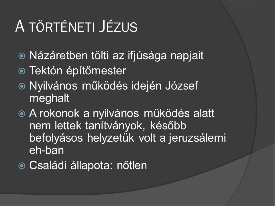 A TÖRTÉNETI J ÉZUS  Názáretben tölti az ifjúsága napjait  Tektón építőmester  Nyilvános működés idején József meghalt  A rokonok a nyilvános működés alatt nem lettek tanítványok, később befolyásos helyzetük volt a jeruzsálemi eh-ban  Családi állapota: nőtlen