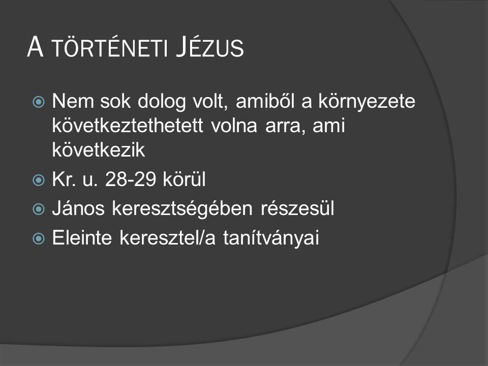 A TÖRTÉNETI J ÉZUS  Nem sok dolog volt, amiből a környezete következtethetett volna arra, ami következik  Kr.