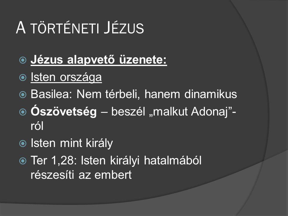 """A TÖRTÉNETI J ÉZUS  Jézus alapvető üzenete:  Isten országa  Basilea: Nem térbeli, hanem dinamikus  Ószövetség – beszél """"malkut Adonaj - ról  Isten mint király  Ter 1,28: Isten királyi hatalmából részesíti az embert"""